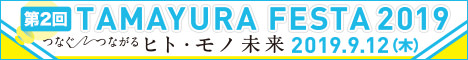 第2回 TAMAYURA FESTA 2019 つなぐ つながる ヒト・モノ 未来 2019.9.12(木)